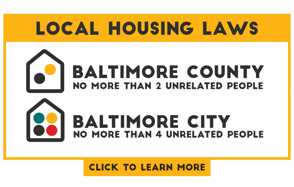 Local housing laws around UMBC: In Baltimore County, only two unrelated adults are permitted to live in the same single-family dwelling. In Baltimore City, four unrelated adults can live in the same single-family dwelling.